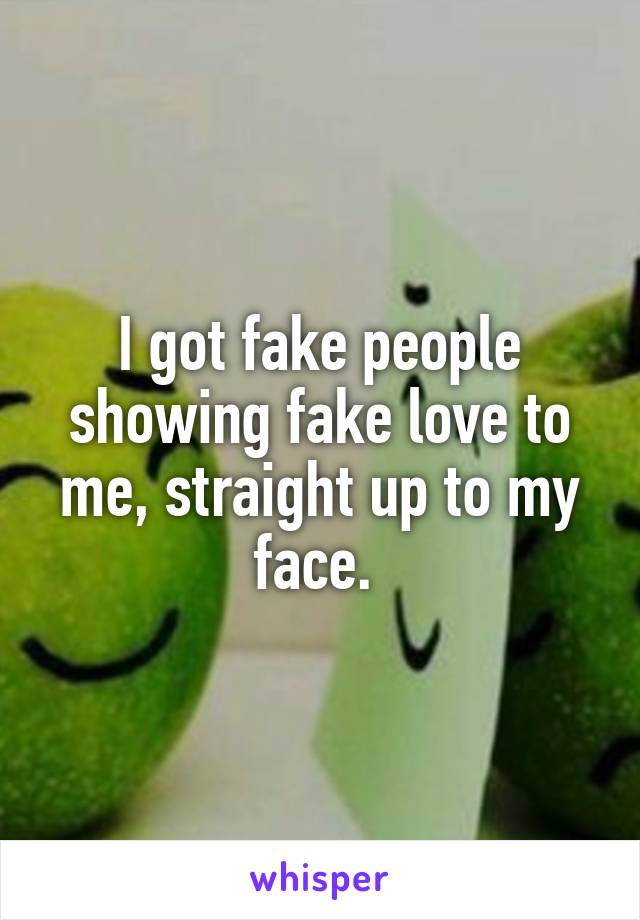 I got fake people showing fake love to me, straight up to my face.