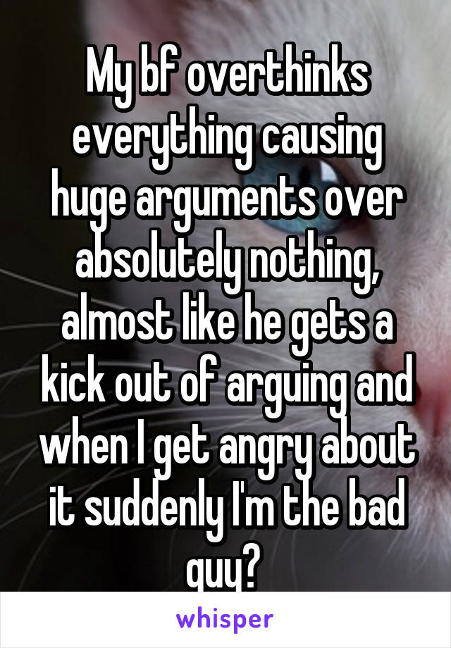 My bf overthinks everything causing huge arguments over absolutely nothing, almost like he gets a kick out of arguing and when I get angry about it suddenly I'm the bad guy?