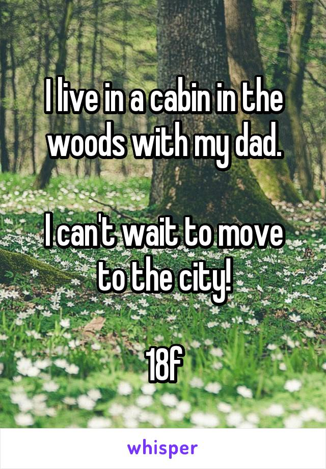 I live in a cabin in the woods with my dad.  I can't wait to move to the city!  18f