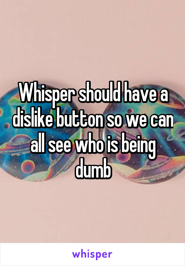 Whisper should have a dislike button so we can all see who is being dumb