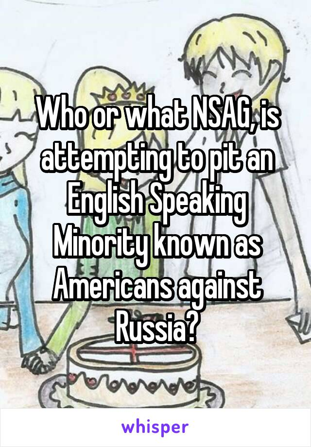 Who or what NSAG, is attempting to pit an English Speaking Minority known as Americans against Russia?