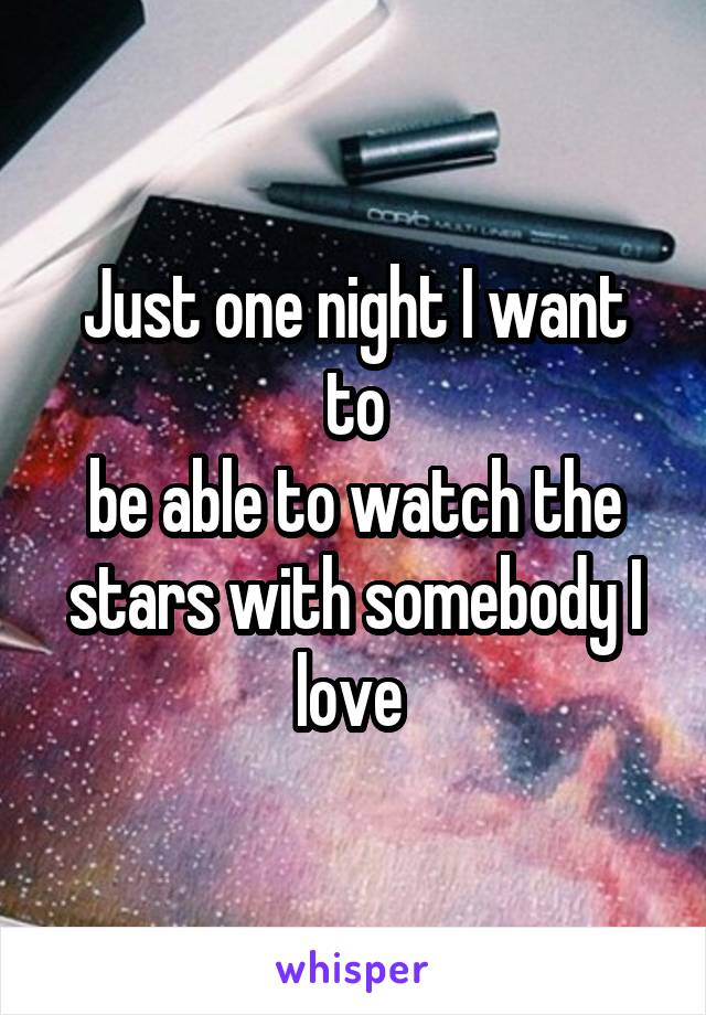Just one night I want to be able to watch the stars with somebody I love