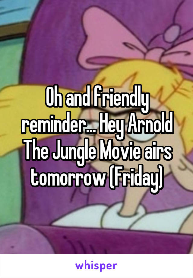 Oh and friendly reminder... Hey Arnold The Jungle Movie airs tomorrow (Friday)