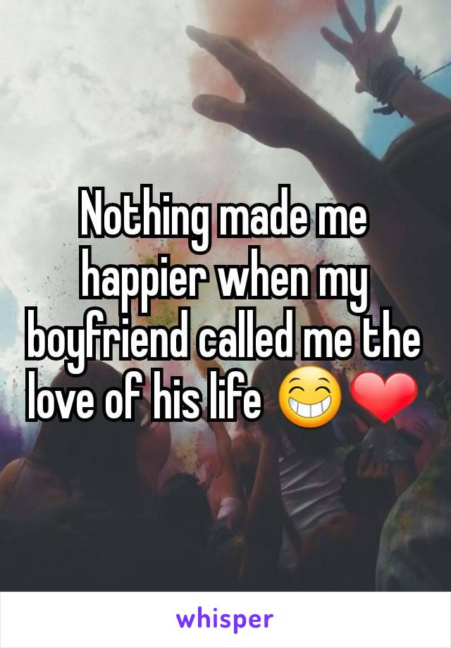 Nothing made me happier when my boyfriend called me the love of his life 😁❤