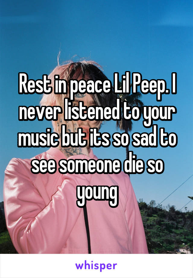 Rest in peace Lil Peep. I never listened to your music but its so sad to see someone die so young
