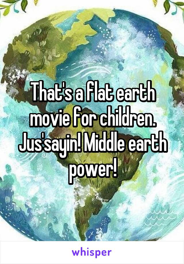 That's a flat earth movie for children. Jus'sayin! Middle earth power!