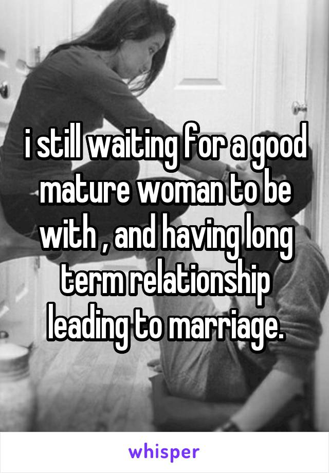 i still waiting for a good mature woman to be with , and having long term relationship leading to marriage.
