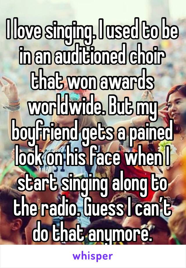 I love singing. I used to be in an auditioned choir that won awards worldwide. But my boyfriend gets a pained look on his face when I start singing along to the radio. Guess I can't do that anymore.