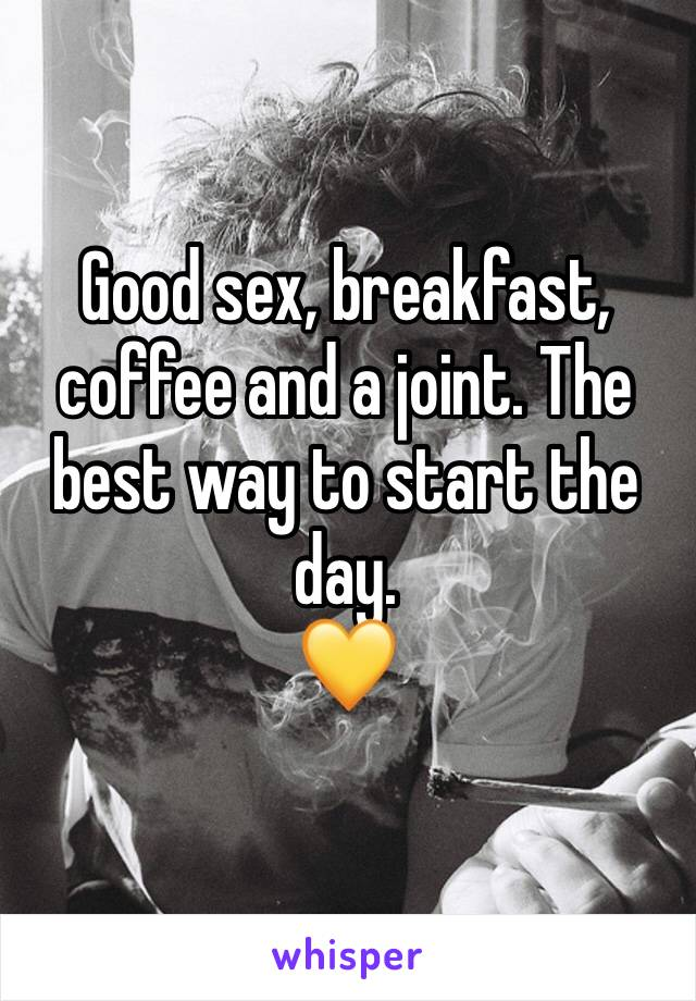 Good sex, breakfast, coffee and a joint. The best way to start the day.  💛
