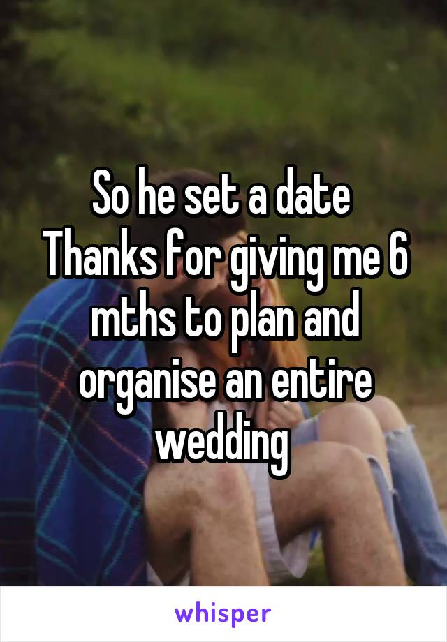 So he set a date  Thanks for giving me 6 mths to plan and organise an entire wedding