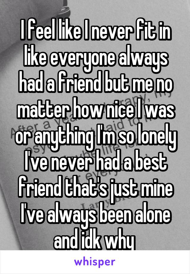 I feel like I never fit in like everyone always had a friend but me no matter how nice I was or anything I'm so lonely I've never had a best friend that's just mine I've always been alone and idk why