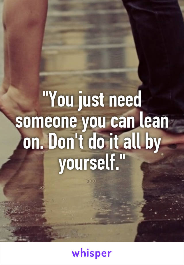 """You just need someone you can lean on. Don't do it all by yourself."""