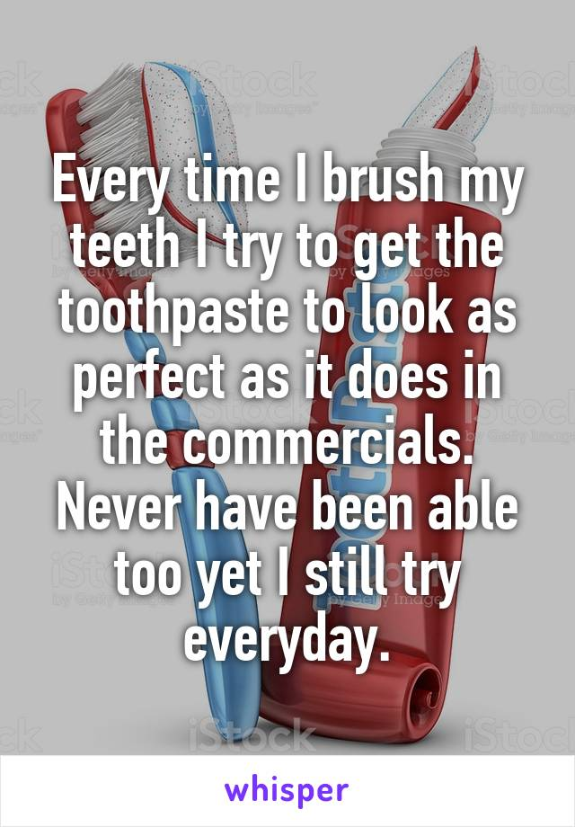 Every time I brush my teeth I try to get the toothpaste to look as perfect as it does in the commercials. Never have been able too yet I still try everyday.