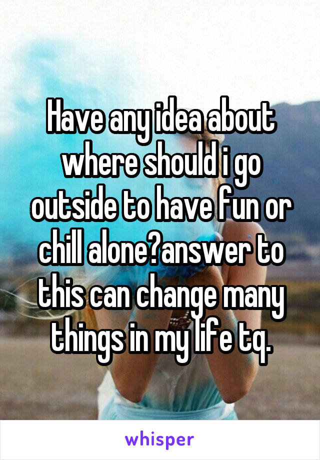 Have any idea about where should i go outside to have fun or chill alone?answer to this can change many things in my life tq.