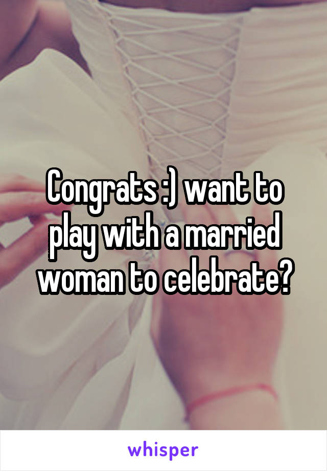 Congrats :) want to play with a married woman to celebrate?
