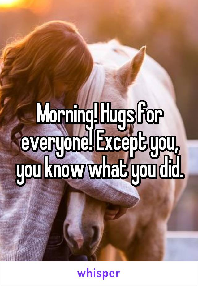 Morning! Hugs for everyone! Except you, you know what you did.