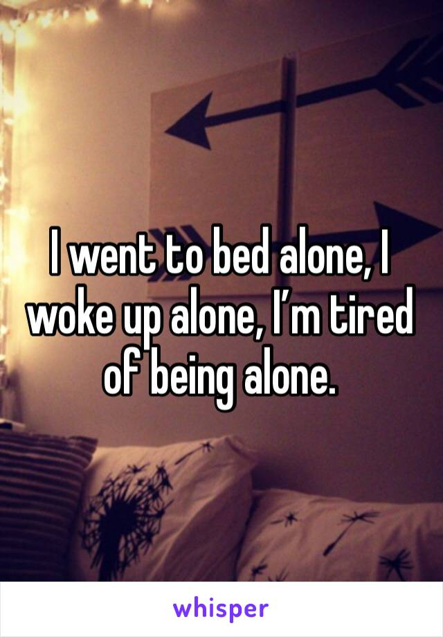 I went to bed alone, I woke up alone, I'm tired of being alone.