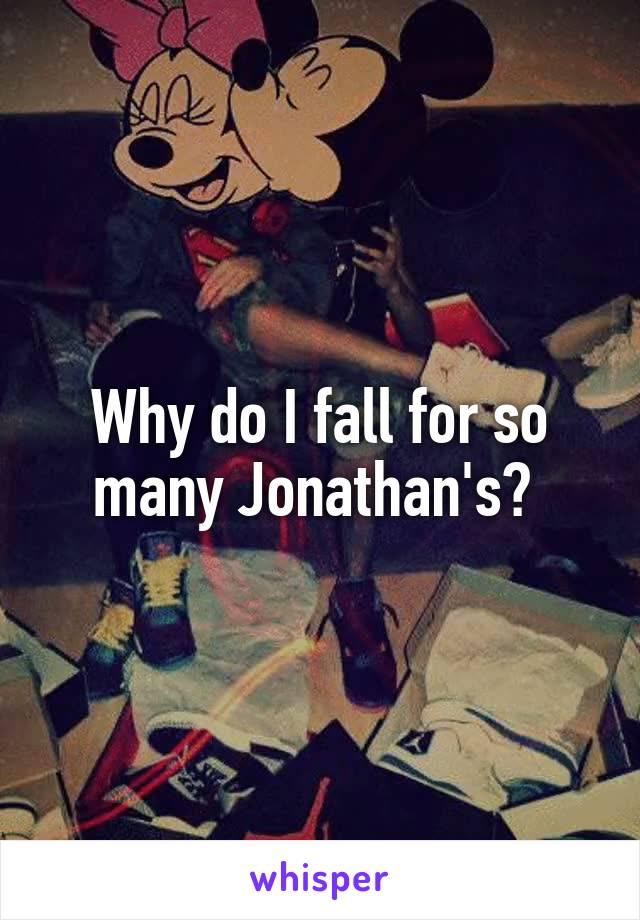 Why do I fall for so many Jonathan's?