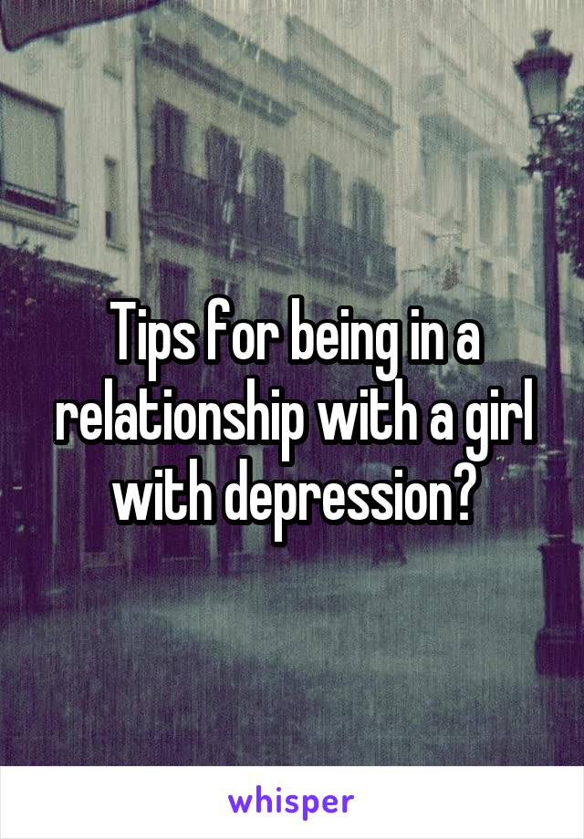 Tips for being in a relationship with a girl with depression?