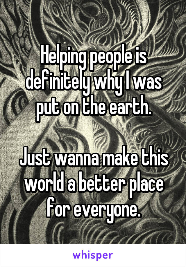 Helping people is definitely why I was put on the earth.  Just wanna make this world a better place for everyone.
