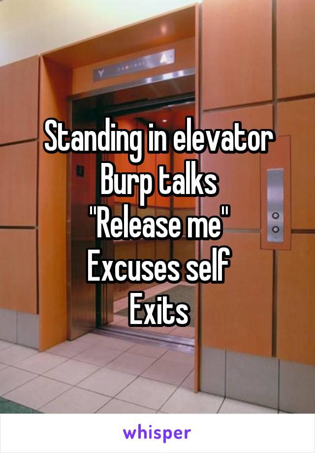 "Standing in elevator Burp talks ""Release me"" Excuses self Exits"