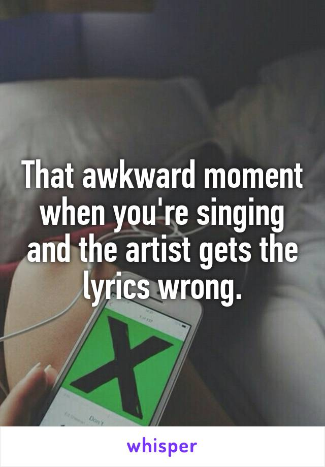 That awkward moment when you're singing and the artist gets the lyrics wrong.