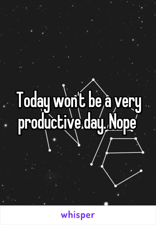 Today won't be a very productive day. Nope