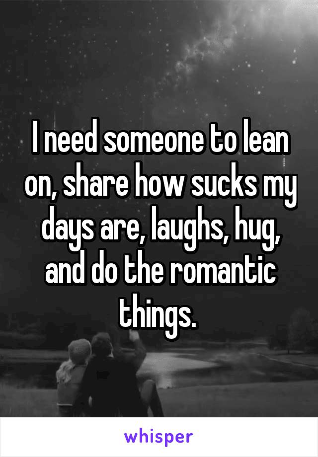 I need someone to lean on, share how sucks my days are, laughs, hug, and do the romantic things.