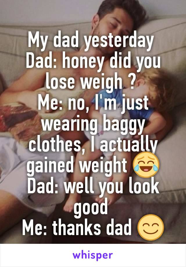 My dad yesterday  Dad: honey did you lose weigh ?  Me: no, I'm just wearing baggy clothes, I actually gained weight 😂 Dad: well you look good  Me: thanks dad 😊
