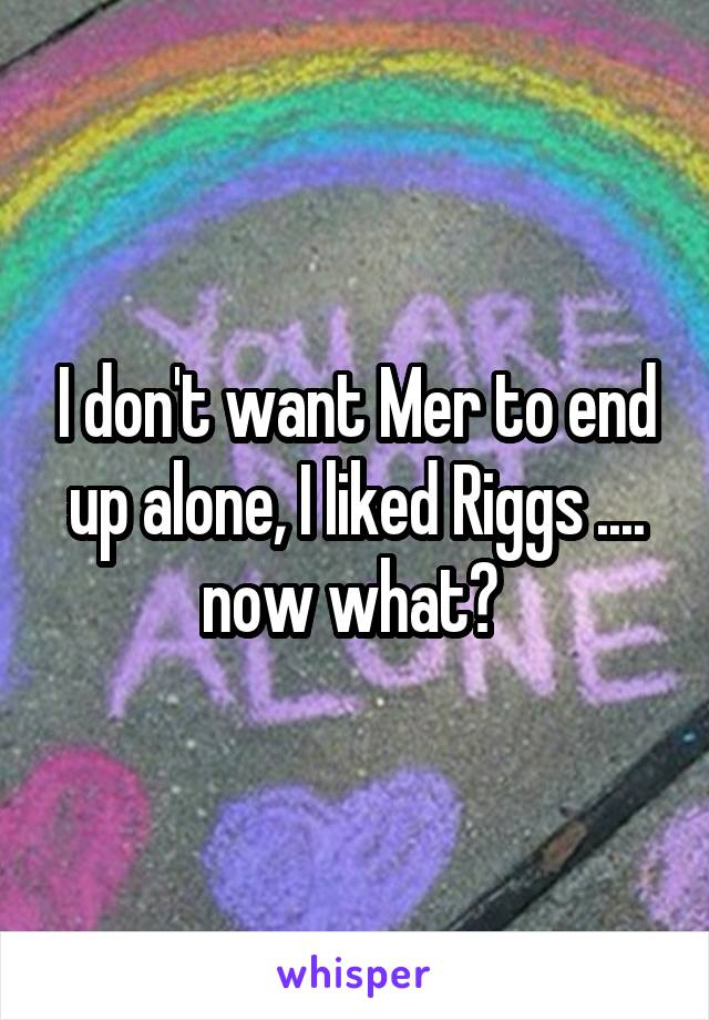 I don't want Mer to end up alone, I liked Riggs .... now what?