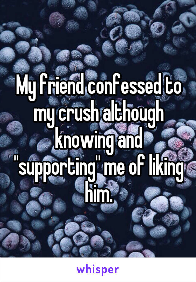 """My friend confessed to my crush although knowing and """"supporting"""" me of liking him."""