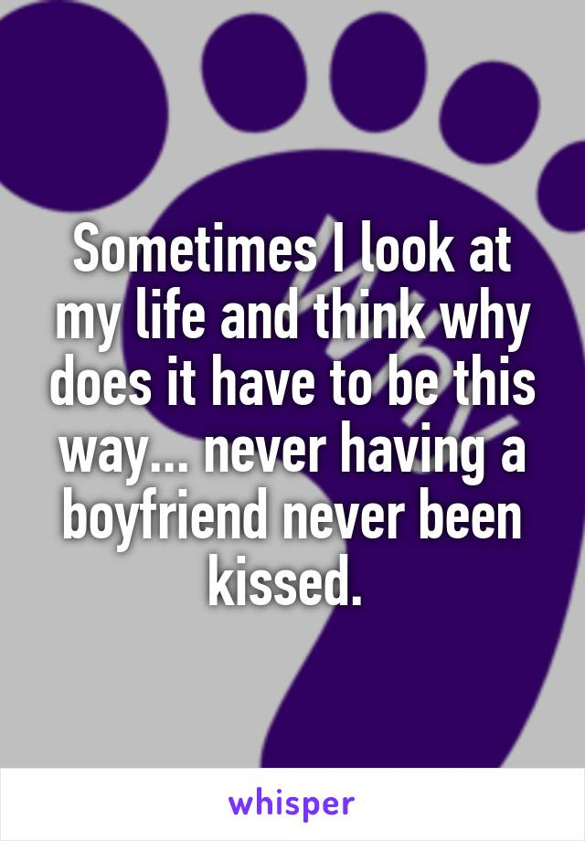 Sometimes I look at my life and think why does it have to be this way... never having a boyfriend never been kissed.