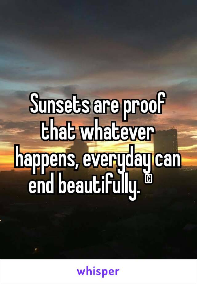 Sunsets are proof that whatever happens, everyday can end beautifully. ©