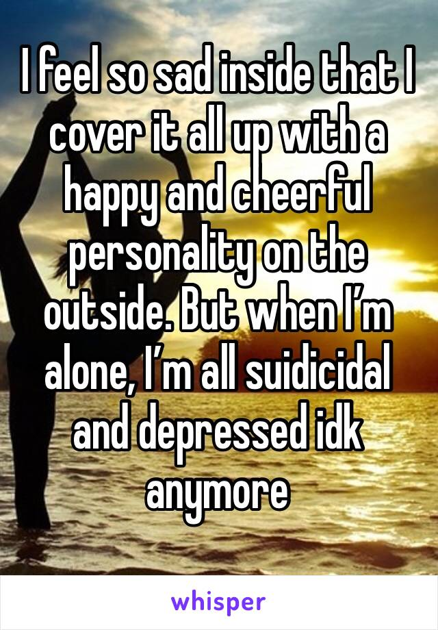 I feel so sad inside that I cover it all up with a happy and cheerful personality on the outside. But when I'm alone, I'm all suidicidal and depressed idk anymore