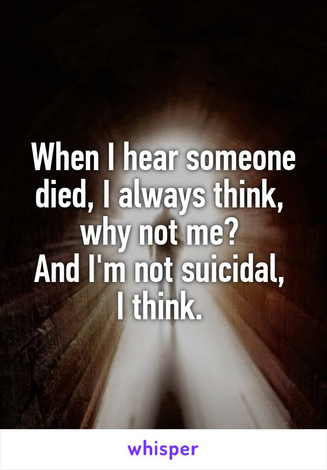 When I hear someone died, I always think,  why not me?  And I'm not suicidal,  I think.