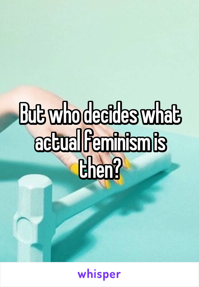 But who decides what actual feminism is then?