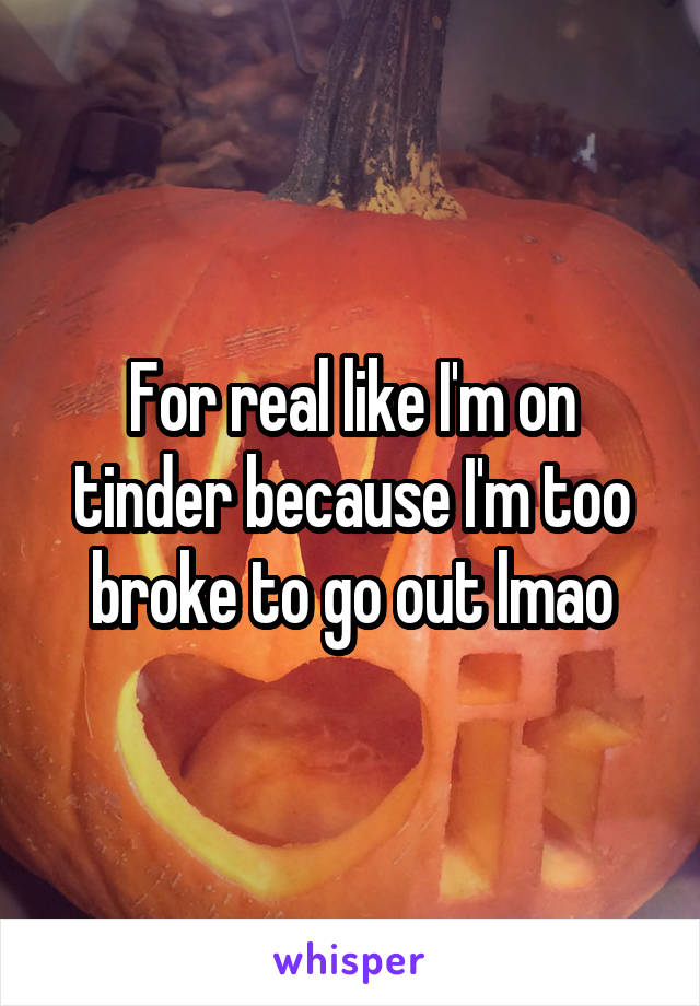 For real like I'm on tinder because I'm too broke to go out lmao