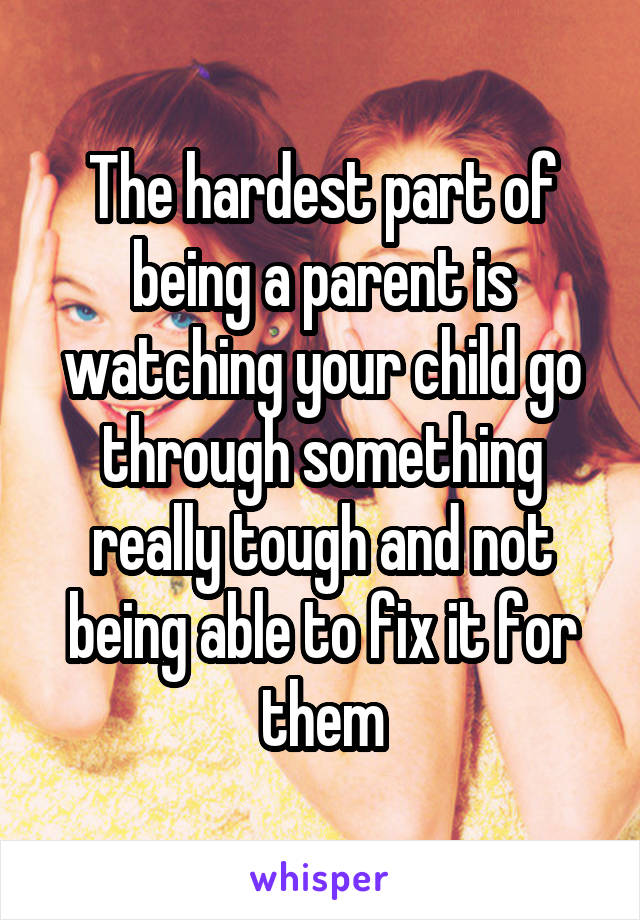 The hardest part of being a parent is watching your child go through something really tough and not being able to fix it for them