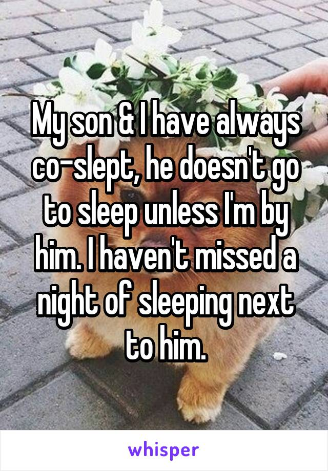 My son & I have always co-slept, he doesn't go to sleep unless I'm by him. I haven't missed a night of sleeping next to him.