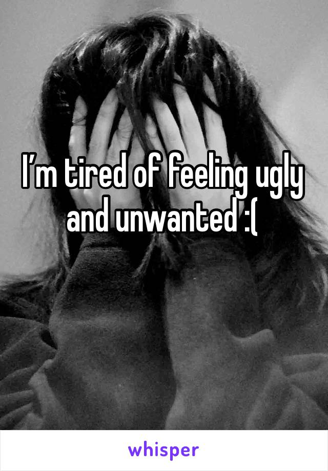 I'm tired of feeling ugly and unwanted :(