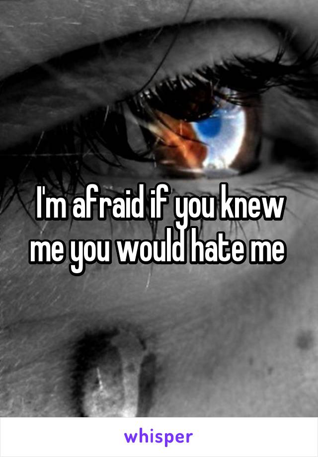 I'm afraid if you knew me you would hate me