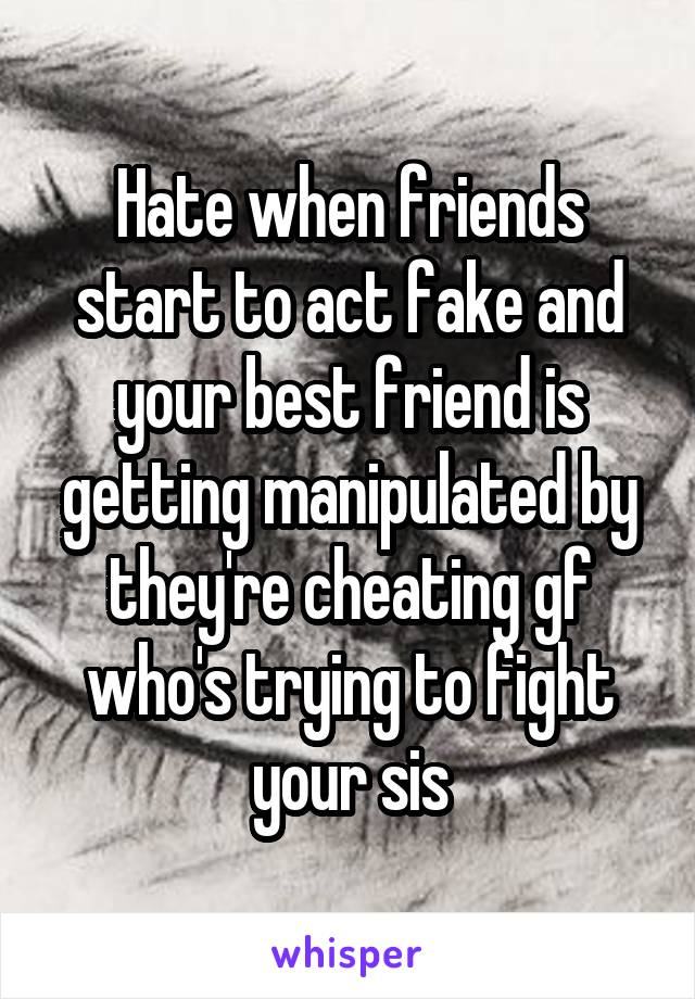Hate when friends start to act fake and your best friend is getting manipulated by they're cheating gf who's trying to fight your sis