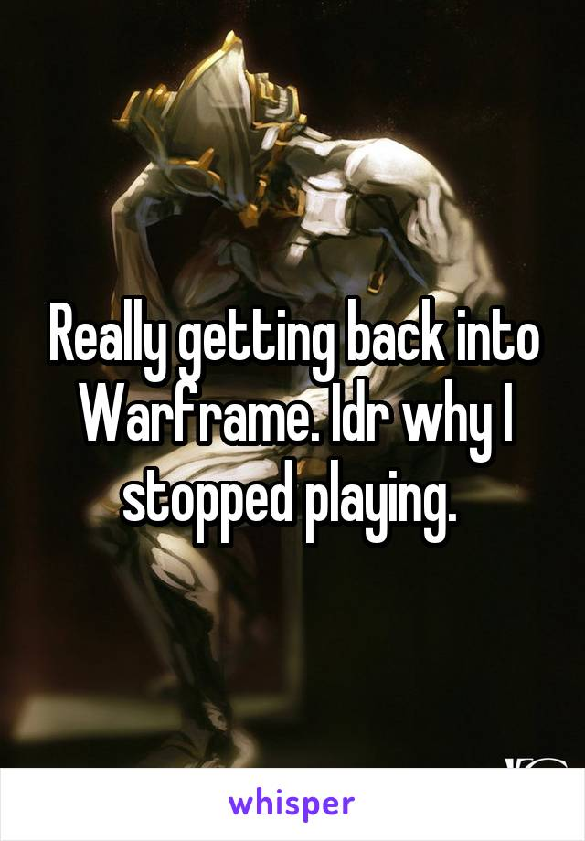 Really getting back into Warframe. Idr why I stopped playing.