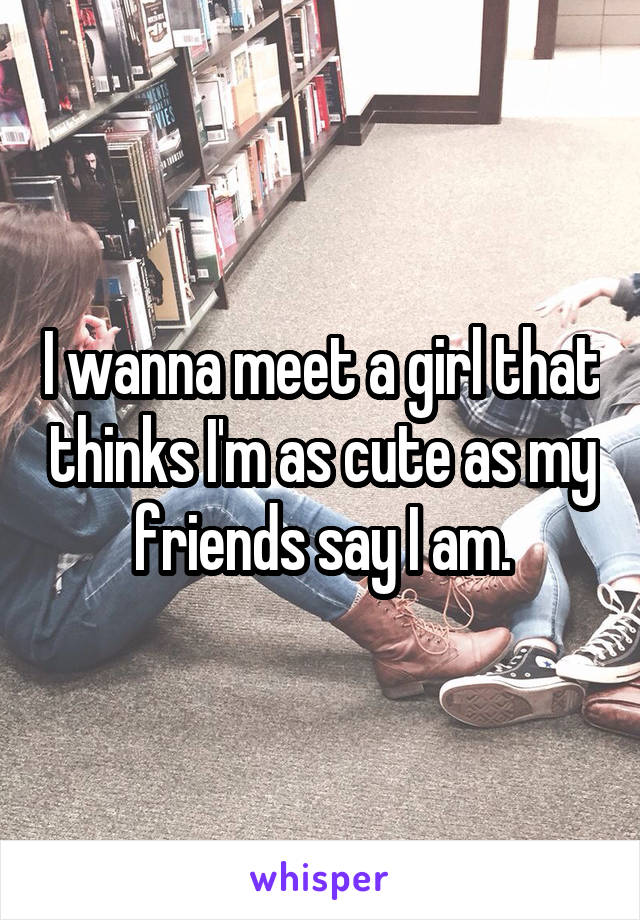 I wanna meet a girl that thinks I'm as cute as my friends say I am.