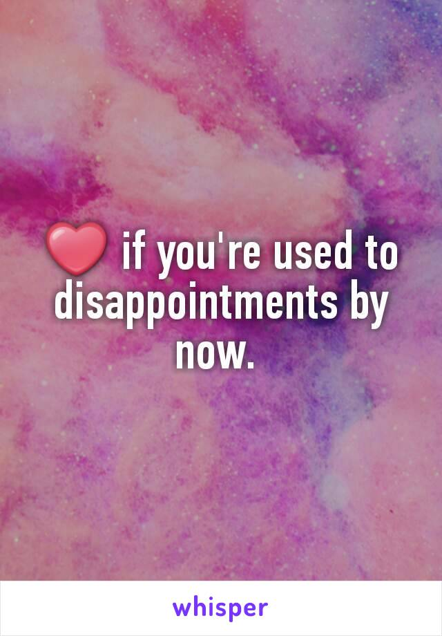 ❤ if you're used to disappointments by now.