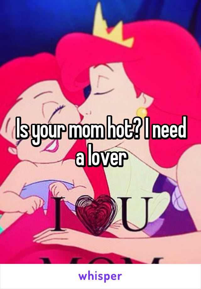 Is your mom hot? I need a lover