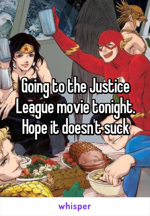 Going to the Justice League movie tonight. Hope it doesn't suck