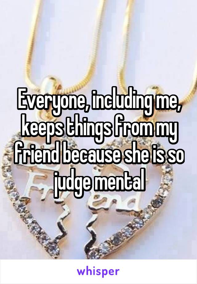 Everyone, including me, keeps things from my friend because she is so judge mental
