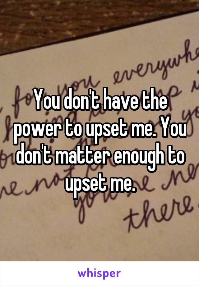 You don't have the power to upset me. You don't matter enough to upset me.