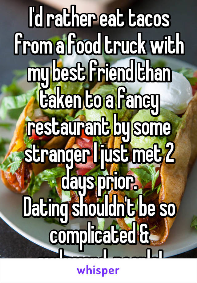 I'd rather eat tacos from a food truck with my best friend than taken to a fancy restaurant by some stranger I just met 2 days prior. Dating shouldn't be so complicated & awkward, people!